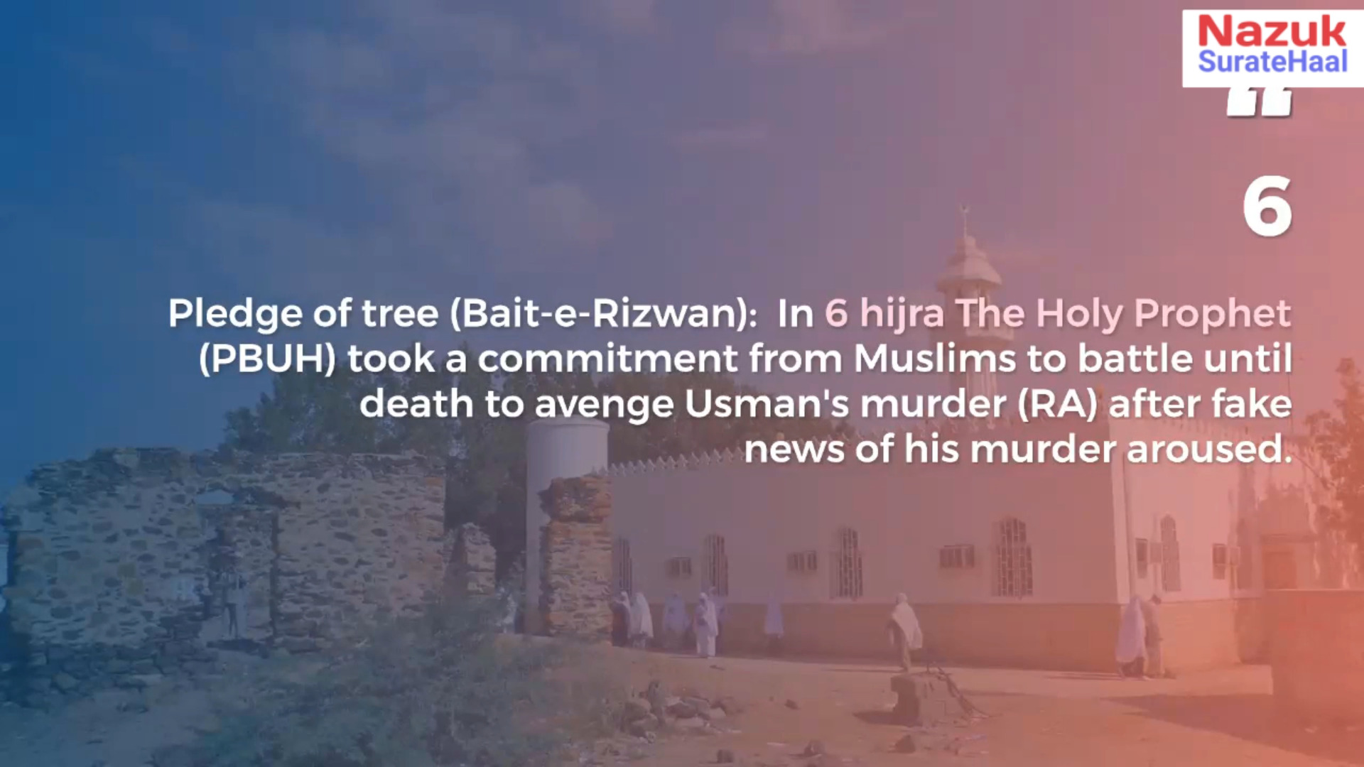 Pledge of tree (Bait-e-Rizwan): In 6 hijra The Holy Prophet (PBUH) took a commitment from Muslims to battle until death to avenge Usman's murder (RA) after fake news of his murder aroused.