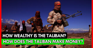 How does the Taliban make money? How wealthy is the Taliban? Who Funds Taliban in Afghanistan?